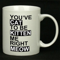 Youve CAT to be KITTEN me right Meow For Ceramic Mugs Coffee *