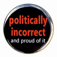 Politically Incorrect And Proud Of It - Button Pinback Badge 1 1/2 inch
