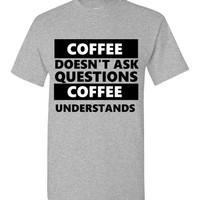 Coffee Doesn't Ask Questions Coffee Understands T-Shirt
