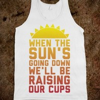 When The Sun's Going Down We'll Be Raising Our Cups
