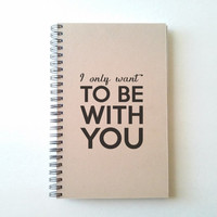 I only want to be with you, 5X8 Journal, spiral notebook, wire bound diary, brown kraft notebook, white journal, handmade, song lyrics quote