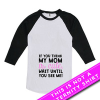 Funny Pregnancy T Shirt Maternity Clothing If You Think My Mom Is Cute Wait Until You See Me American Apparel Unisex Raglan MAT-635