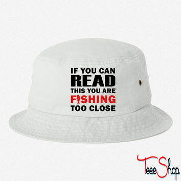 If You Can Read This You Are Fishing Too Close bucket hat