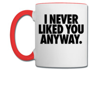 I Never Liked You Anyway - Coffee/Tea Mug