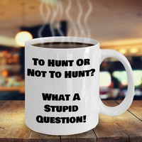 Funny Coffee Mug For Hunters, Hunting Gift, Father's Day Gift, Husband Gift, Boyfriend Gift, To Hunt Or Not To Hunt What A Stupid Question