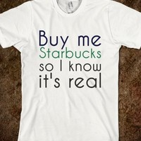 BUY ME STARBUCKS SO I KNOW IT'S REAL