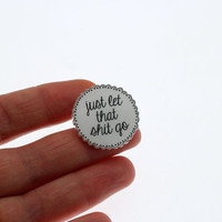 Just let that S**T go... Acrylic Pin brooch with clutch back // Positivity quote, subversive, happy, lapel pins, typography