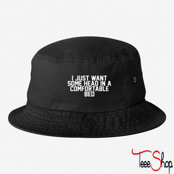 I Just Want Some Head In A Comfortable Bed bucket hat