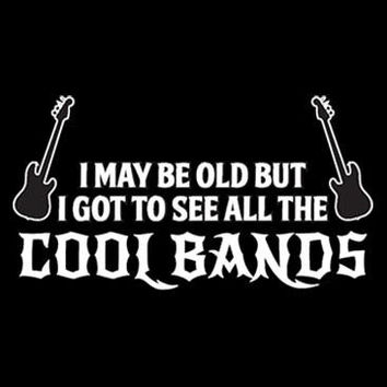 I May Be Old But I Got To See All The Cool Bands Tshirt. Great Printed Tshirt For Ladies Mens Style All Sizes And Colors Great For Gifts.