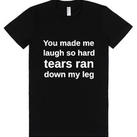You Made Me Laugh So Hard Tears Ran Down My Leg-Black T-Shirt