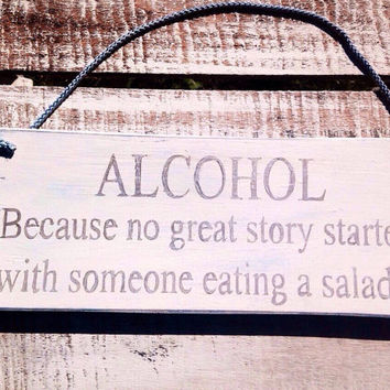 Alcohol, Because No Great Story Started With A Salad.    Funny Kitchen Sign. Funny Gift. Rustic