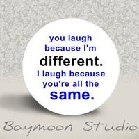 """""""You Laugh Because I'm Different. I Laugh Because You're All The Same."""" Pin button"""