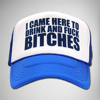 """""""I Came Here to Drink and Fuck Bitches"""" Trucker Hat"""