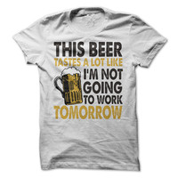 This Beer Taste A Lot Like Im Not Going To Work Tomorrow Tshirt Funny Beer Shirt Mens Tee Womens Tshirts Vacation