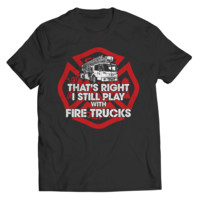 That's Right I Still Play with Fire Trucks Tees - Firefighter
