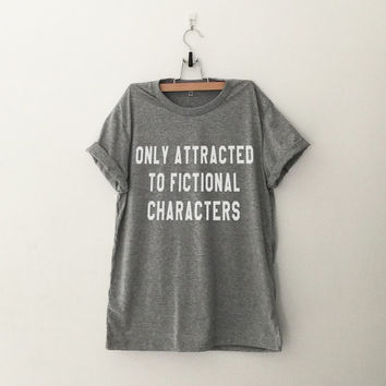 Only attracted to fictional characters t-shirt gray women teen girl fasion outfit tumblr hipster instagram swage dope christmas gifts