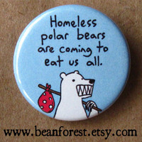 homeless polar bears will eat us all - pinback button badge