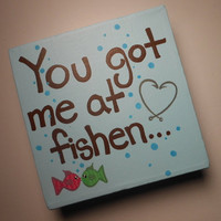 You got me at fishen - Cute Valentines Day gift for him or gift for her - Comes Gift Wrapped - hand painted 6x6 stretched canvas