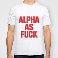 Alpha as Fuck T-shirt by RexLambo
