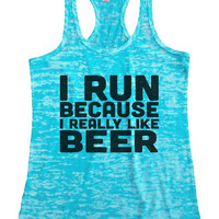 """Womens Tank Top """"I Run Because I Really Like Beer"""" 1090 Womens Funny Burnout Style Workout Tank Top, Yoga Tank Top, Funny I Run Because I Really Like Beer Top"""