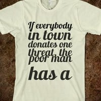IF EVERYBODY IN TOWN DONATES ONE THREAT, THE POOR MAN HAS A SHIRT