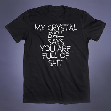 My Crystal Ball Says You Are Full Of Sht Slogan Tee Psychic Sarcastic Grunge Goth Witch Tumblr T-shirt