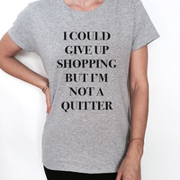 i could give up shopping but i'm not a quitter Tshirt funny slogan womens cute tumblr cool sassy gift ladies graphic tees