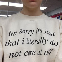 Im Sorry Its Just That I Literally Do Not Care At All Sweater White Sweatshirt Tumblr Saying Sweater Fashion Statement Dope Blogger