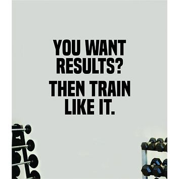 You Want Results Then Train Like It Wall Decal Home Decor Bedroom Room Vinyl Sticker Art Teen Work Out Quote Gym Girls Fitness Lift Strong Inspirational Motivational Health