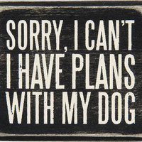 Sorry, I Can't  I Have Plans With My Dog - Wood Box Sign 3-in
