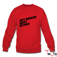 AIN'T WORRIED ABOUT NOTHING 6 sweatshirt