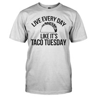 Live Every Day Like It's Taco Tuesday - T Shirt