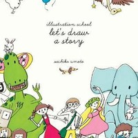 Illustration School: Let's Draw a Story : Sachiko Umoto : 9781631590931