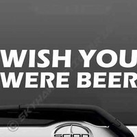 Wish You Were Beer Funny Bumper Window Sticker Vinyl Decal Alcohol Drink Car Van