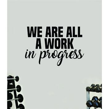 We Are All A Work In Progress V2 Wall Decal Sticker Vinyl Art Wall Bedroom Home Decor Inspirational Motivational Teen Sports Gym Fitness Health Girls Train Beast Lift