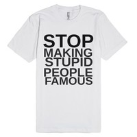 Stop Making Stupid People Famous-Unisex White T-Shirt