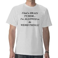 I had a BRAIN TUMOR...I'm ALLOWED to do WEIRD T... T Shirt from Zazzle.com
