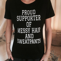 proud supporter of messy hair and sweatpants Tshirt black Fashion funny slogan womens girls sassy cute