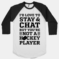 I'd Love To Stay And Cha But You're Not A Hockey Player