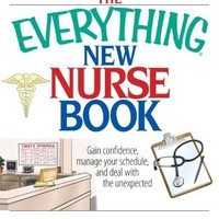 The Everything New Nurse Book: Gain Confidence, Manage Your Schedule, And Deal With the Unexpected