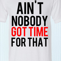 Ain't nobody got time for that white funny shirt
