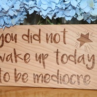 You Did Not Wake Up Today To Be Mediocre   (6x11) Sign #21
