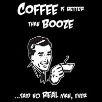 Coffee is Better than Booze...Said No Real Man, Ever