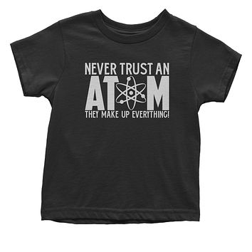 Never Trust An Atom They Make Up Everything Toddler T-Shirt