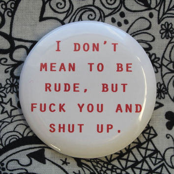 I don't mean to be rude, but f--- you and shut up - 2.25 inch pinback button badge