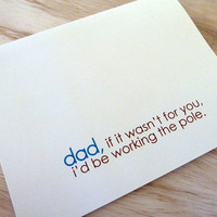 Fathers Day Card. Dad If It Wasn't For You I'd Be Working the Pole.