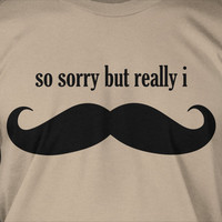 Funny Moustache Movember Sorry but really I moustache must dash Tshirt T-Shirt Tee Shirt Mens Womens Ladies Youth Kids Geek Funny