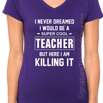 I Never Dreamed I Would Be A Super Cool Teacher But Here I am Killing It T Shirt Womens V Neck Shirt Plus Size tshirt Gift For Teacher Tee