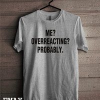 Me Overreacting Probably T-shirt, Sayings Funny Shirt, Sarcasm Tee 100% Cotton Unisex Outfit