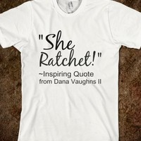 """""""SHE RATCHET...QUOTE FROM DANA"""